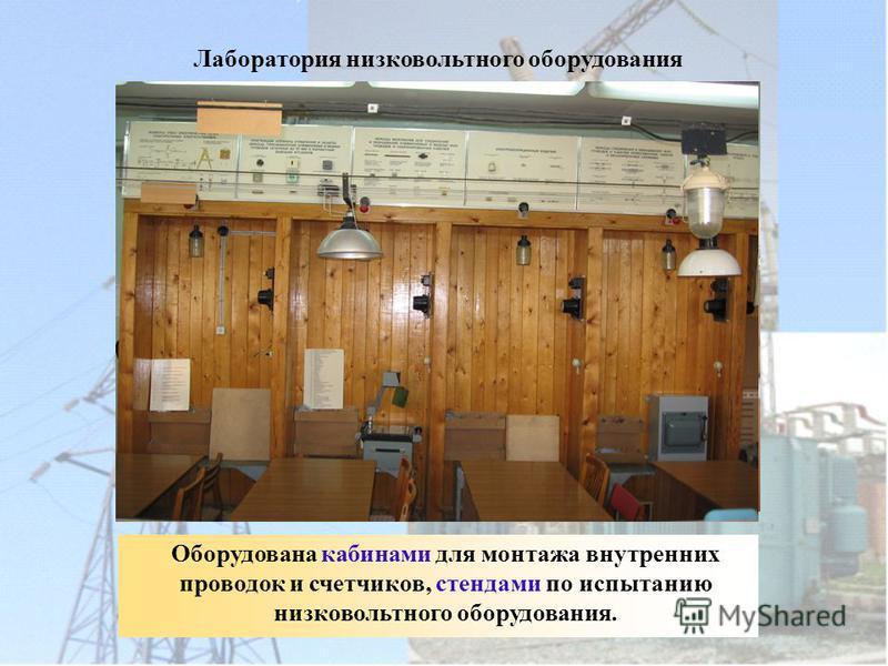 Лаборатория низковольтного оборудования Оборудована кабинами для монтажа внутренних проводок и счетчиков, стендами по испытанию низковольтного оборудования.