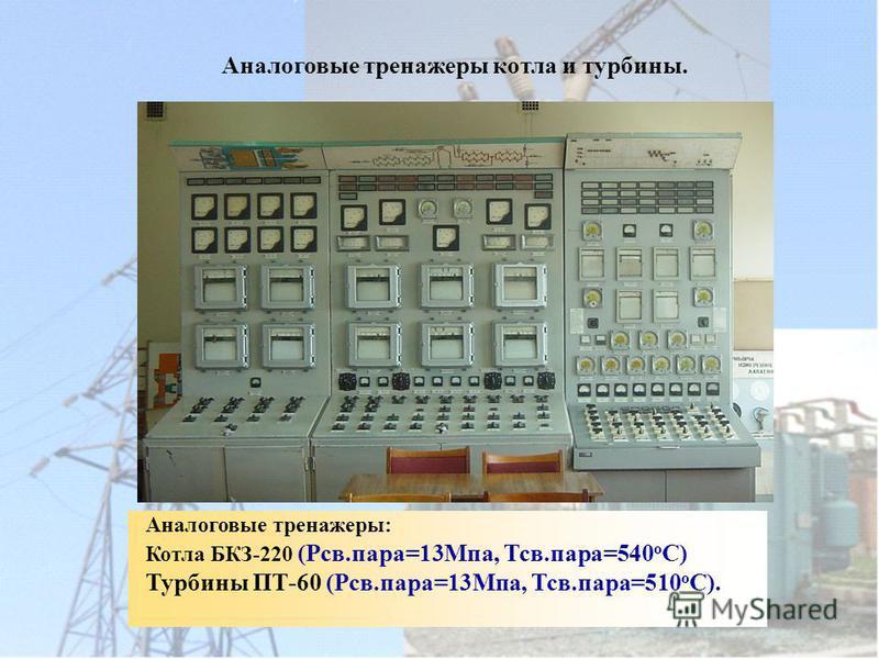 Аналоговые тренажеры котла и турбины. Аналоговые тренажеры: Котла БКЗ-220 (Рсв.пара=13Мпа, Тсв.пара=540 о С) Турбины ПТ-60 (Рсв.пара=13Мпа, Тсв.пара=510 о С).