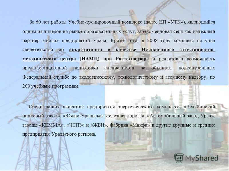 За 60 лет работы Учебно-тренировочный комплекс (далее НП «УТК»), являющийся одним из лидеров на рынке образовательных услуг, зарекомендовал себя как надежный партнер многих предприятий Урала. Кроме того, в 2008 году комплекс получил свидетельство об