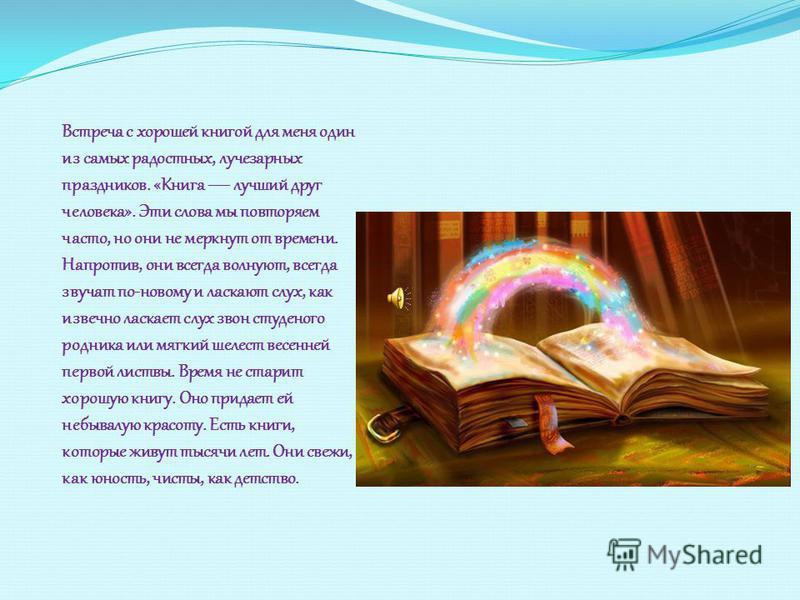 Встреча с хорошей книгой для меня один из самых радостных, лучезарных праздников. «Книга лучший друг человека». Эти слова мы повторяем часто, но они не меркнут от времени. Напротив, они всегда волнуют, всегда звучат по-новому и ласкают слух, как изве