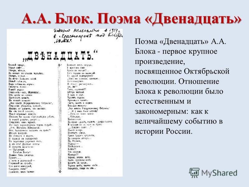 А.А. Блок. Поэма «Двенадцать» Поэма «Двенадцать» А.А. Блока - первое крупное произведение, посвященное Октябрьской революции. Отношение Блока к революции было естественным и закономерным: как к величайшему событию в истории России.