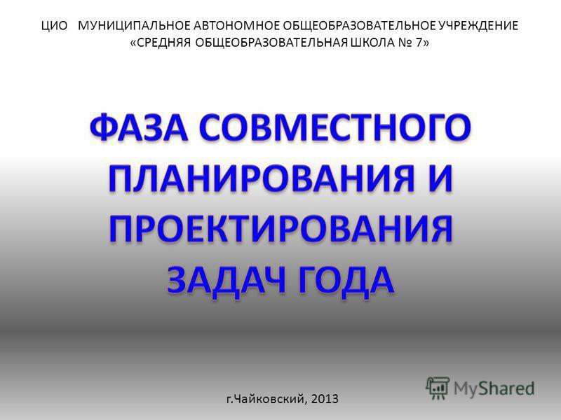 ЦИО МУНИЦИПАЛЬНОЕ АВТОНОМНОЕ ОБЩЕОБРАЗОВАТЕЛЬНОЕ УЧРЕЖДЕНИЕ «СРЕДНЯЯ ОБЩЕОБРАЗОВАТЕЛЬНАЯ ШКОЛА 7» г.Чайковский, 2013