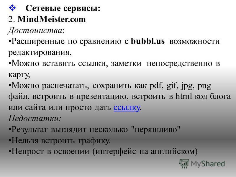 Сетевые сервисы: 2. MindMeister.com Достоинства: Расширенные по сравнению с bubbl.us возможности редактирования, Можно вставить ссылки, заметки непосредственно в карту, Можно распечатать, сохранить как pdf, gif, jpg, png файл, встроить в презентацию,