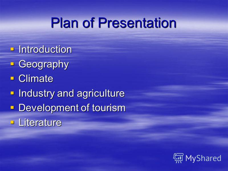 Plan of Presentation Introduction Introduction Geography Geography Climate Climate Industry and agriculture Industry and agriculture Development of tourism Development of tourism Literature Literature