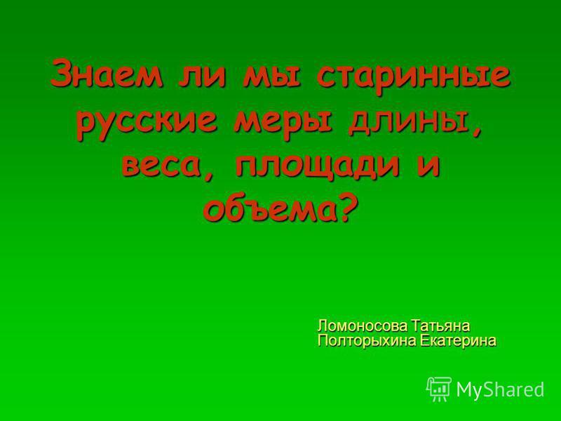 Знаем ли мы старинные русские меры длины, веса, площади и объема? Ломоносова Татьяна Полторыхина Екатерина