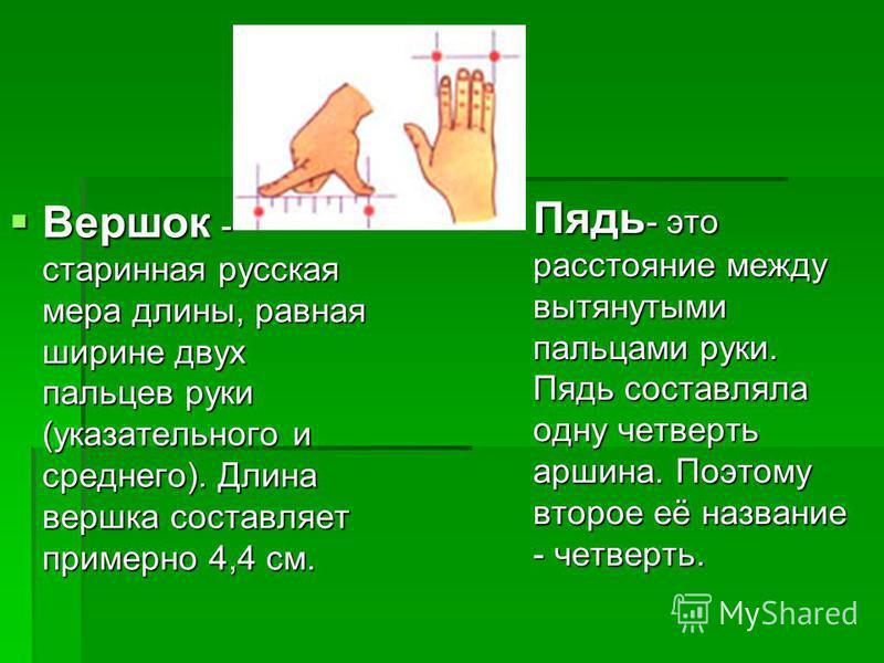 Вершок - старинная русская мера длины, равная ширине двух пальцев руки (указательного и среднего). Длина вершка составляет примерно 4,4 см. Вершок - старинная русская мера длины, равная ширине двух пальцев руки (указательного и среднего). Длина вершк