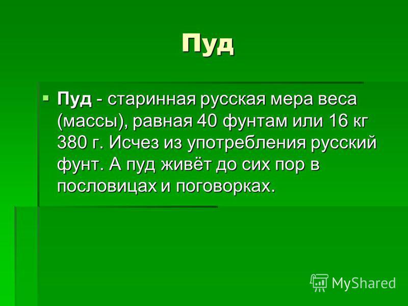 Пуд Пуд - старинная русская мера веса (массы), равная 40 фунтам или 16 кг 380 г. Исчез из употребления русский фунт. А пуд живёт до сих пор в пословицах и поговорках. Пуд - старинная русская мера веса (массы), равная 40 фунтам или 16 кг 380 г. Исчез