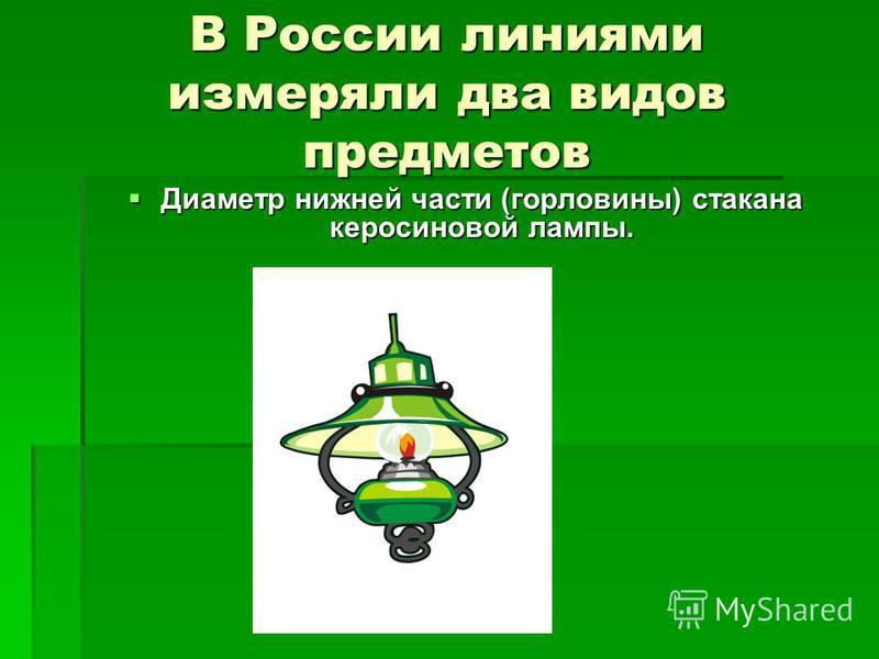 В России линиями измеряли два видов предметов Диаметр нижней части (горловины) стакана керосиновой лампы. Диаметр нижней части (горловины) стакана керосиновой лампы.
