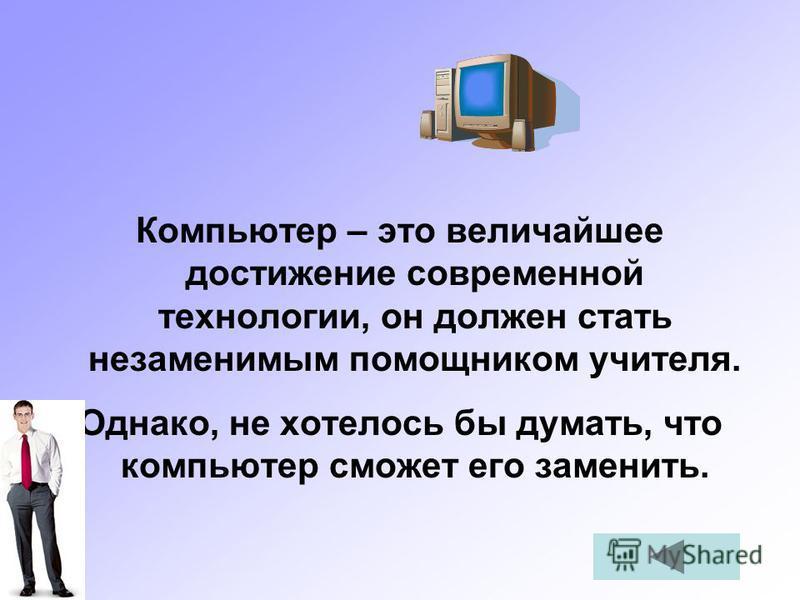 Компьютер – это величайшее достижение современной технологии, он должен стать незаменимым помощником учителя. Однако, не хотелось бы думать, что компьютер сможет его заменить.