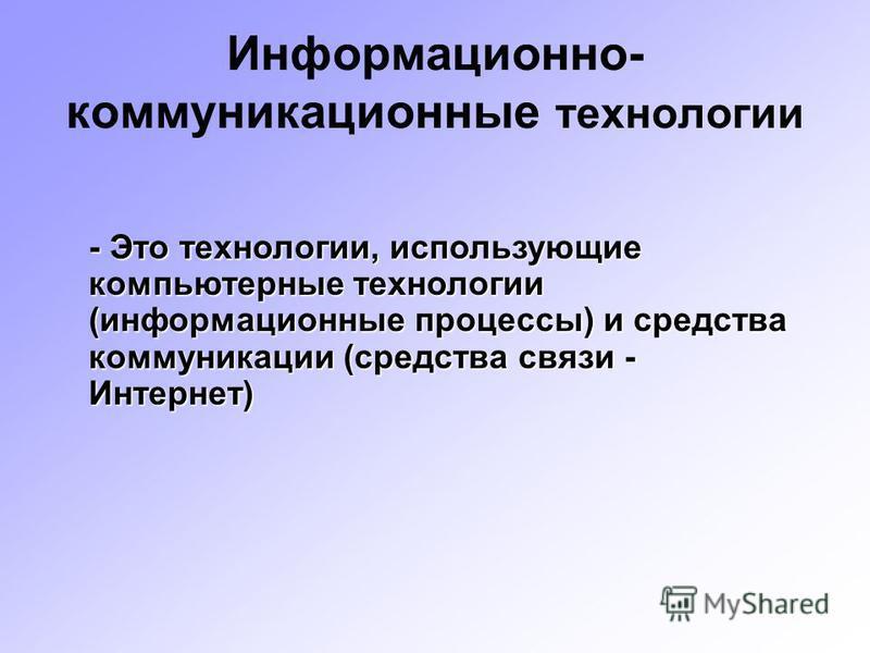 Информационно- коммуникационные технологии - Это технологии, использующие компьютерные технологии (информационные процессы) и средства коммуникации (средства связи - Интернет)