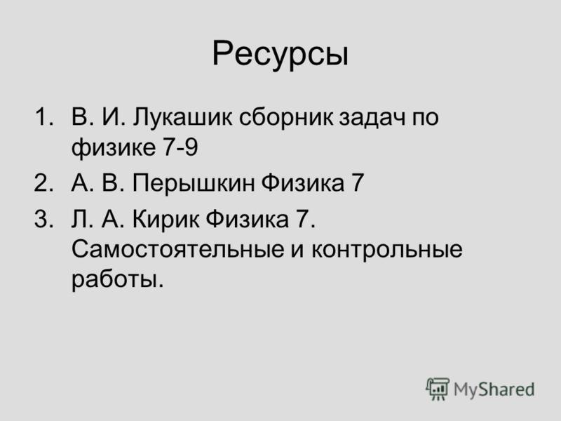 Ресурсы 1.В. И. Лукашик сборник задач по физике 7-9 2.А. В. Перышкин Физика 7 3.Л. А. Кирик Физика 7. Самостоятельные и контрольные работы.