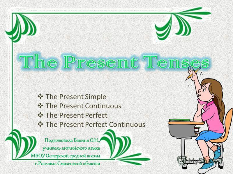The Present Simple The Present Continuous The Present Perfect The Present Perfect Continuous Подготовила Бакина О.Н., учитель английского языка МБОУ Остерской средней школы г.Рославль Смоленской области