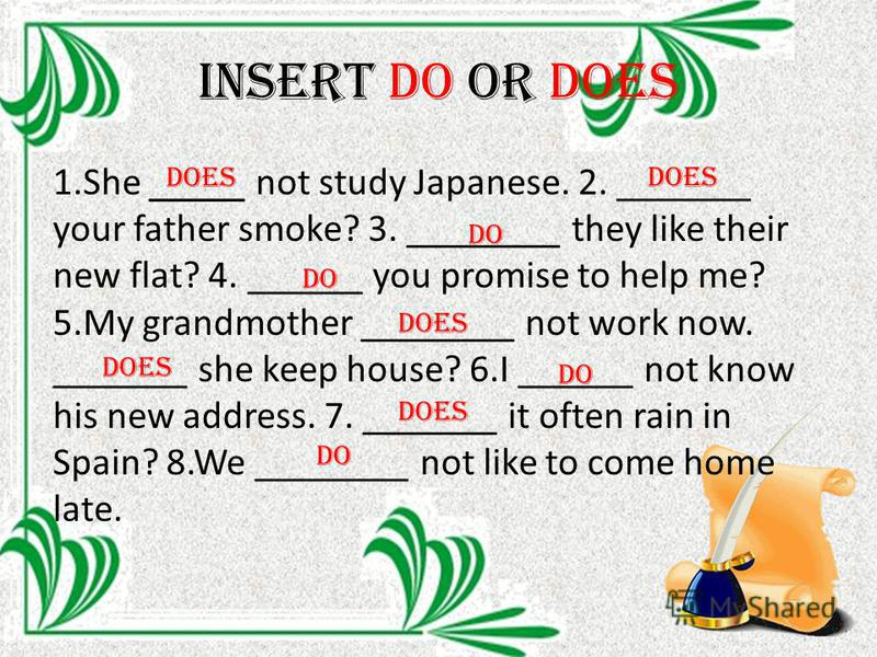 Insert do or does 1. She _____ not study Japanese. 2. _______ your father smoke? 3. ________ they like their new flat? 4. ______ you promise to help me? 5. My grandmother ________ not work now. _______ she keep house? 6. I ______ not know his new add