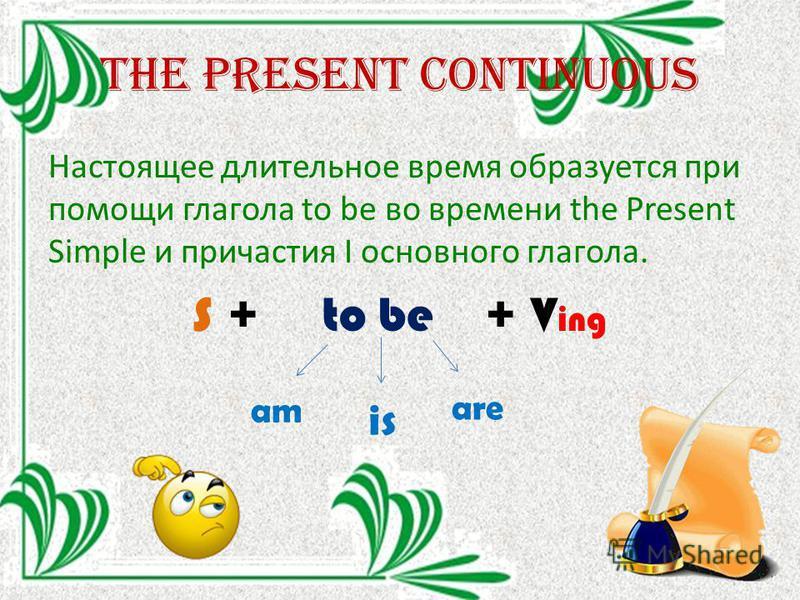 The Present continuous Настоящее длительное время образуется при помощи глагола to be во времени the Present Simple и причастия I основного глагола. S + to be + V ing am is are