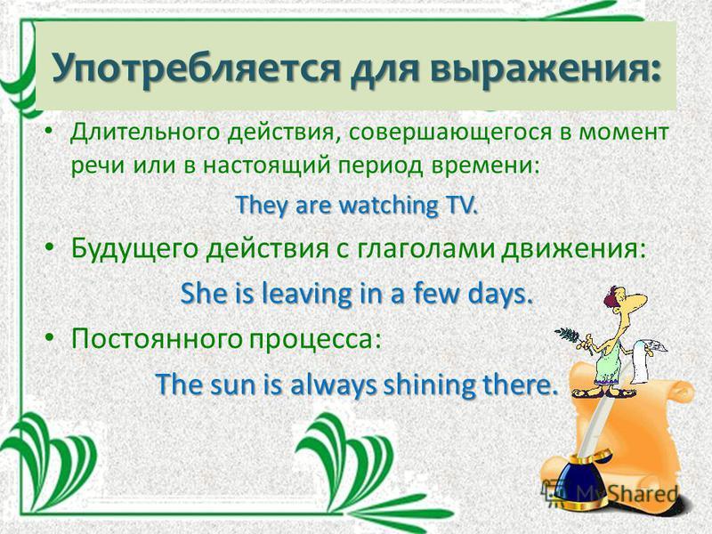 Употребляется для выражения: Длительного действия, совершающегося в момент речи или в настоящий период времени: They are watching TV. Будущего действия с глаголами движения: She is leaving in a few days. Постоянного процесса: The sun is always shinin