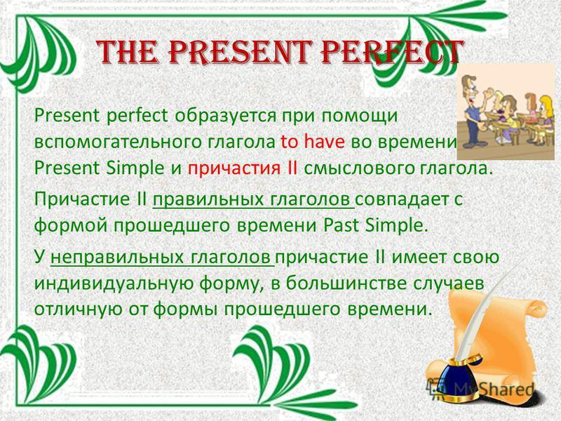 The Present perfect Present perfect образуется при помощи вспомогательного глагола to have во времени Present Simple и причастия II смыслового глагола. Причастие II правильных глаголов совпадает с формой прошедшего времени Past Simple. У неправильных