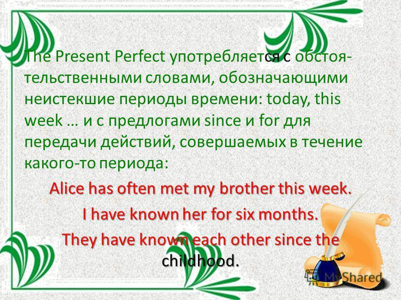 The Present Perfect употребляется с обстоятельственными словами, обозначающими неистекшие периоды времени: today, this week … и с предлогами since и for для передачи действий, совершаемых в течение какого-то периода: Alice has often met my brother th