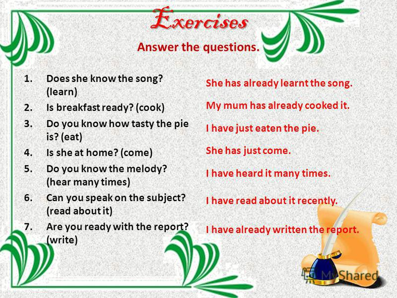 Exercises Exercises Answer the questions. 1. Does she know the song? (learn) 2. Is breakfast ready? (cook) 3. Do you know how tasty the pie is? (eat) 4. Is she at home? (come) 5. Do you know the melody? (hear many times) 6. Can you speak on the subje
