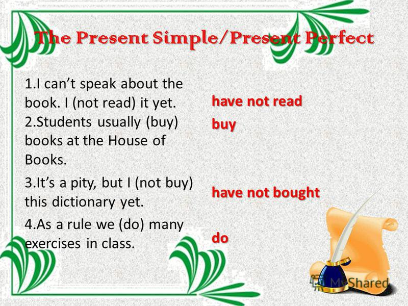 The Present Simple/Present Perfect 1. I cant speak about the book. I (not read) it yet. 2. Students usually (buy) books at the House of Books. 3. Its a pity, but I (not buy) this dictionary yet. 4. As a rule we (do) many exercises in class. have not