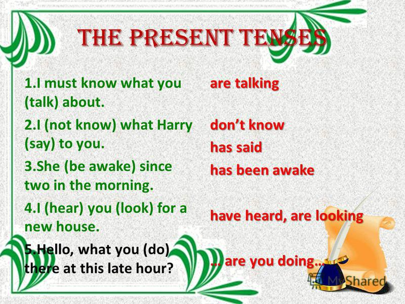 The Present tenses 1. I must know what you (talk) about. 2. I (not know) what Harry (say) to you. 3. She (be awake) since two in the morning. 4. I (hear) you (look) for a new house. 5.Hello, what you (do) there at this late hour? are talking dont kno