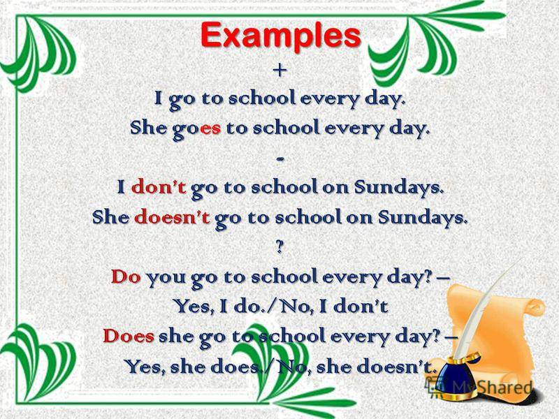 Examples+ I go to school every day. She goes to school every day. - I dont go to school on Sundays. She doesnt go to school on Sundays. ? Do you go to school every day? – Yes, I do./No, I dont Does she go to school every day? – Yes, she does./No, she