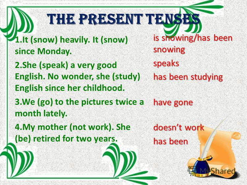 The Present tenses 1. It (snow) heavily. It (snow) since Monday. 2. She (speak) a very good English. No wonder, she (study) English since her childhood. 3. We (go) to the pictures twice a month lately. 4. My mother (not work). She (be) retired for tw