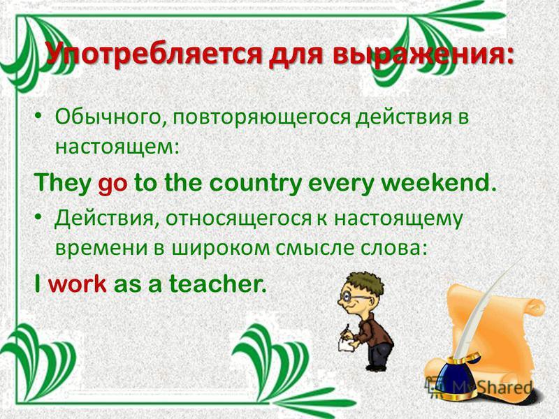 Употребляется для выражения: Обычного, повторяющегося действия в настоящем: They go to the country every weekend. Действия, относящегося к настоящему времени в широком смысле слова: I work as a teacher.