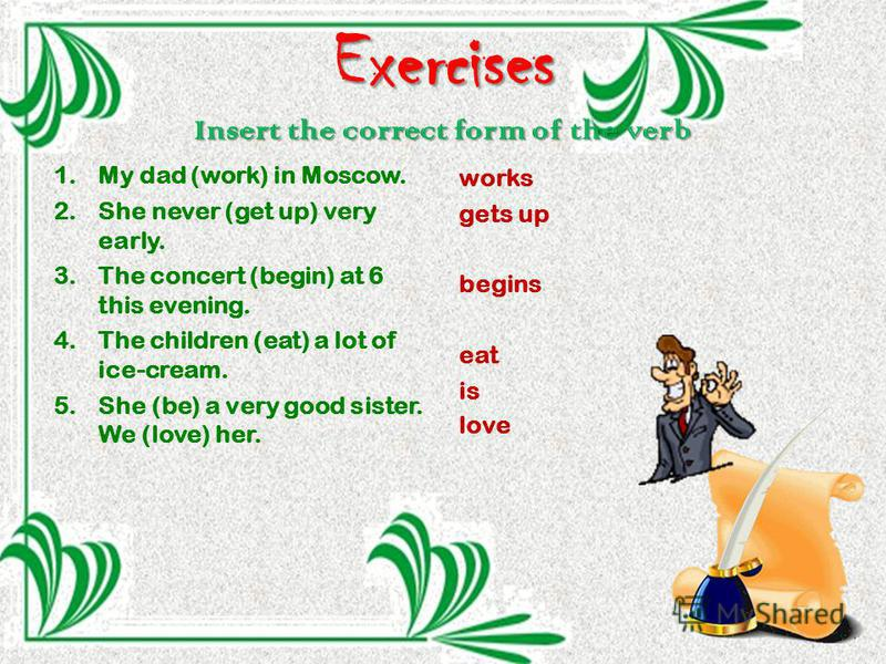 Exercises Insert the correct form of the verb 1. My dad (work) in Moscow. 2. She never (get up) very early. 3. The concert (begin) at 6 this evening. 4. The children (eat) a lot of ice-cream. 5. She (be) a very good sister. We (love) her. works gets