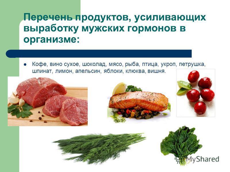 Перечень продуктов, усиливающих выработку мужских гормонов в организме: Кофе, вино сухое, шоколад, мясо, рыба, птица, укроп, петрушка, шпинат, лимон, апельсин, яблоки, клюква, вишня.