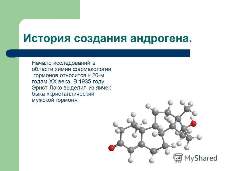 История создания андрогена. Начало исследований в области химии фармакологии гормонов относится к 20-м годам XX века. В 1935 году Эрнст Лако выделил из яичек быка «кристаллический мужской гормон».