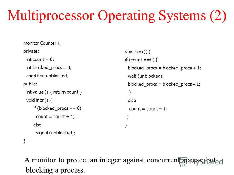 Multiprocessor Operating Systems (2) A monitor to protect an integer against concurrent access, but blocking a process. monitor Counter { private: int count = 0; int blocked_procs = 0; condition unblocked; public: int value () { return count;} void i