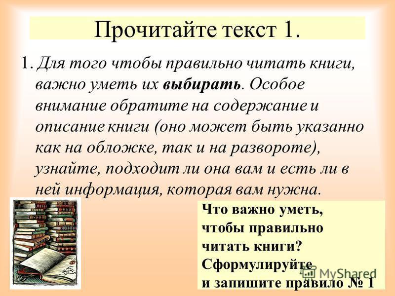 Прочитайте текст 1. 1. Для того чтобы правильно читать книги, важно уметь их выбирать. Особое внимание обратите на содержание и описание книги (оно может быть указанно как на обложке, так и на развороте), узнайте, подходит ли она вам и есть ли в ней