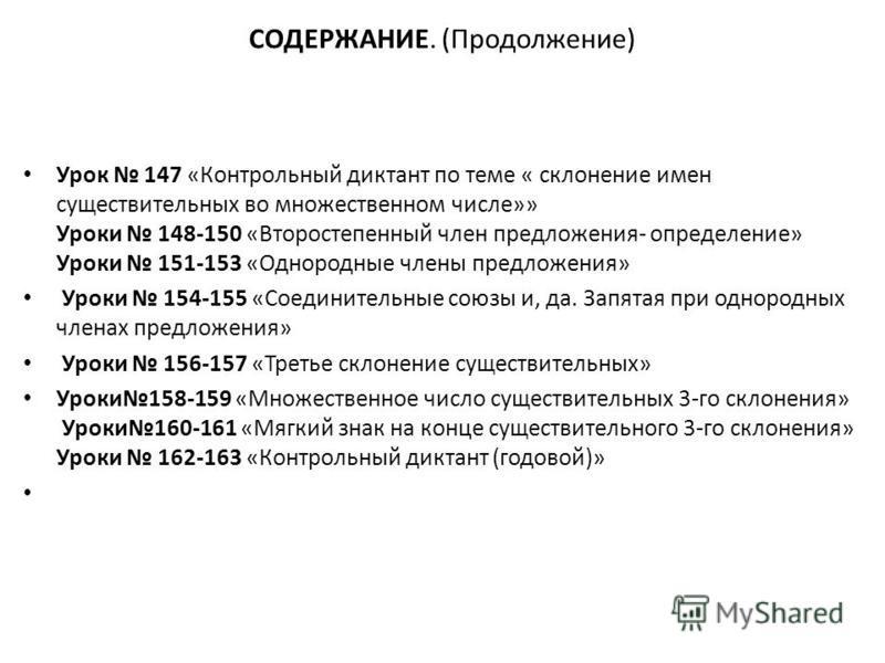 СОДЕРЖАНИЕ. (Продолжение) Урок 147 «Контрольный диктант по теме « склонение имен существительных во множественном числе»» Уроки 148-150 «Второстепенный член предложения- определение» Уроки 151-153 «Однородные члены предложения» Уроки 154-155 «Соедини