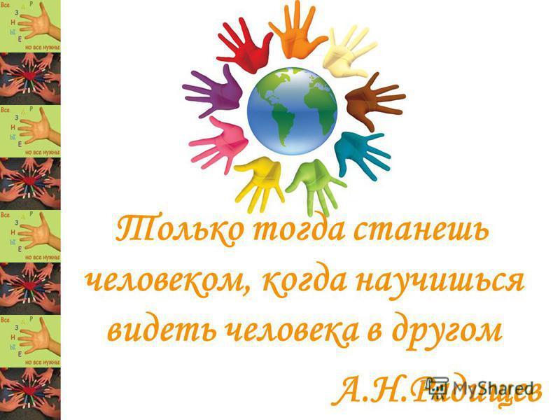 Только тогда станешь человеком, когда научишься видеть человека в другом А.Н.Радищев