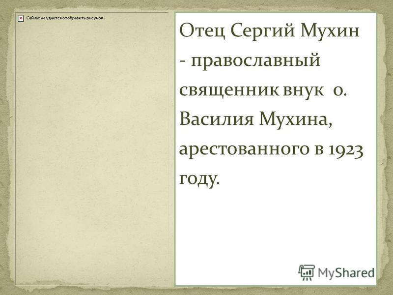 Отец Сергий Мухин - православный священник внук о. Василия Мухина, арестованного в 1923 году.