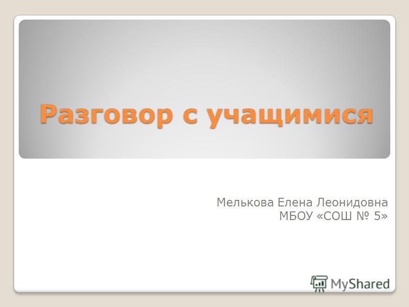Разговор с учащимися Мелькова Елена Леонидовна МБОУ «СОШ 5»