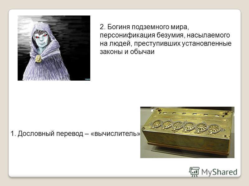 1. Дословный перевод – «вычислитель» 2. Богиня подземного мира, персонификация безумия, насылаемого на людей, преступивших установленные законы и обычаи