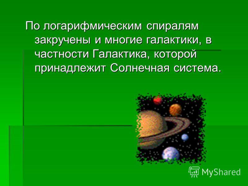 По логарифмическим спиралям закручены и многие галактики, в частности Галактика, которой принадлежит Солнечная система.
