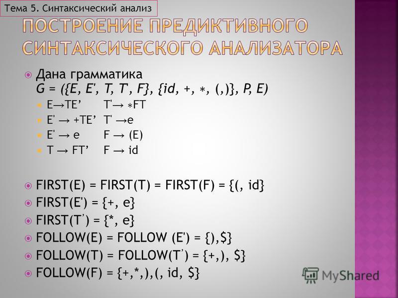 Дана грамматика G = ({E, E', T, T', F}, {id, +,, (,)}, P, E) E TET' FT E' +TET' e E' eF (E) T FTF id FIRST(E) = FIRST(T) = FIRST(F) = {(, id} FIRST(E') = {+, e} FIRST(T ) = {*, e} FOLLOW(E) = FOLLOW (E') = {),$} FOLLOW(T) = FOLLOW(T ) = {+,), $} FOLL