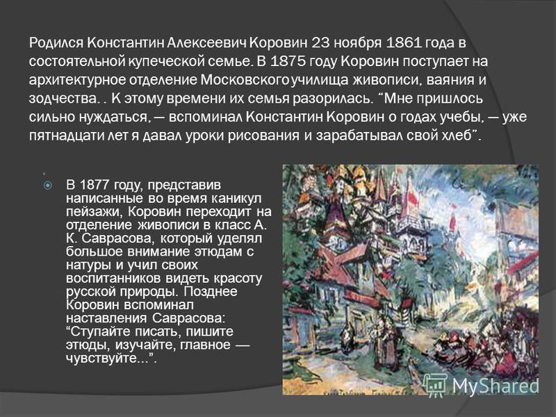Родился Константин Алексеевич Коровин 23 ноября 1861 года в состоятельной купеческой семье. В 1875 году Коровин поступает на архитектурное отделение Московского училища живописи, ваяния и зодчества.. К этому времени их семья разорилась. Мне пришлось