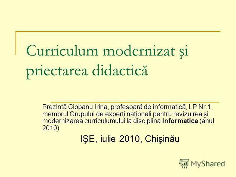 Curriculum modernizat şi priectarea didactică Prezintă Ciobanu Irina, profesoară de informatică, LP Nr.1, membrul Grupului de experţi naţionali pentru revizuirea şi modernizarea curriculumului la disciplina Informatica (anul 2010) IŞE, iulie 2010, Ch