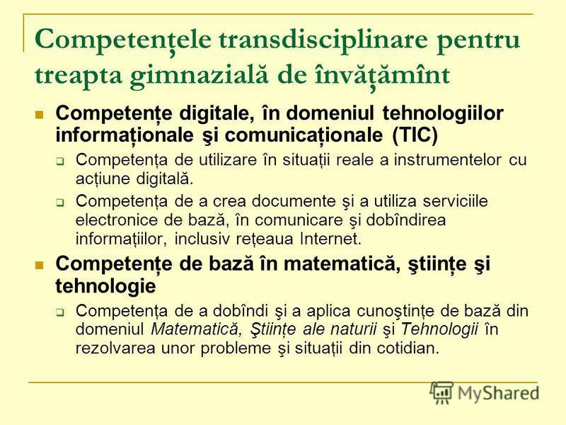 Competenţele transdisciplinare pentru treapta gimnazială de învăţămînt Competenţe digitale, în domeniul tehnologiilor informaţionale şi comunicaţionale (TIC) Competenţa de utilizare în situaţii reale a instrumentelor cu acţiune digitală. Competenţa d