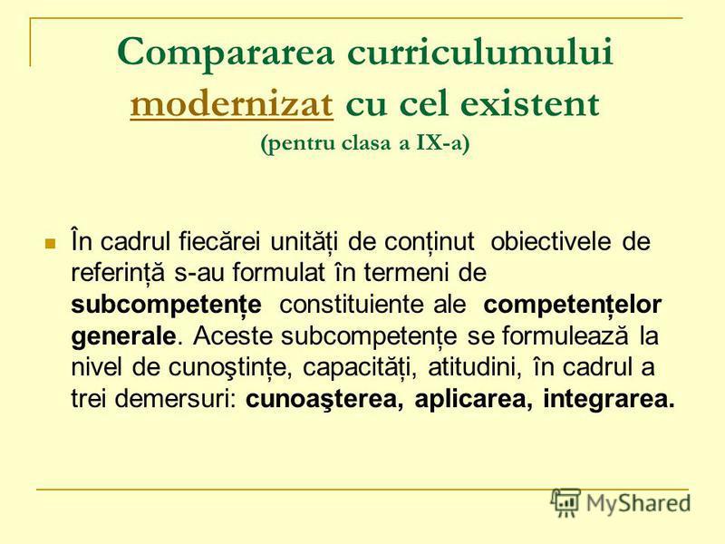 Compararea curriculumului modernizat cu cel existent (pentru clasa a IX-a) modernizat În cadrul fiecărei unităţi de conţinut obiectivele de referinţă s-au formulat în termeni de subcompetenţe constituiente ale competenţelor generale. Aceste subcompet