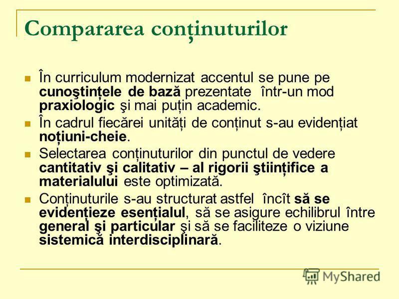 Compararea conţinuturilor În curriculum modernizat accentul se pune pe cunoştinţele de bază prezentate într-un mod praxiologic şi mai puţin academic. În cadrul fiecărei unităţi de conţinut s-au evidenţiat noţiuni-cheie. Selectarea conţinuturilor din