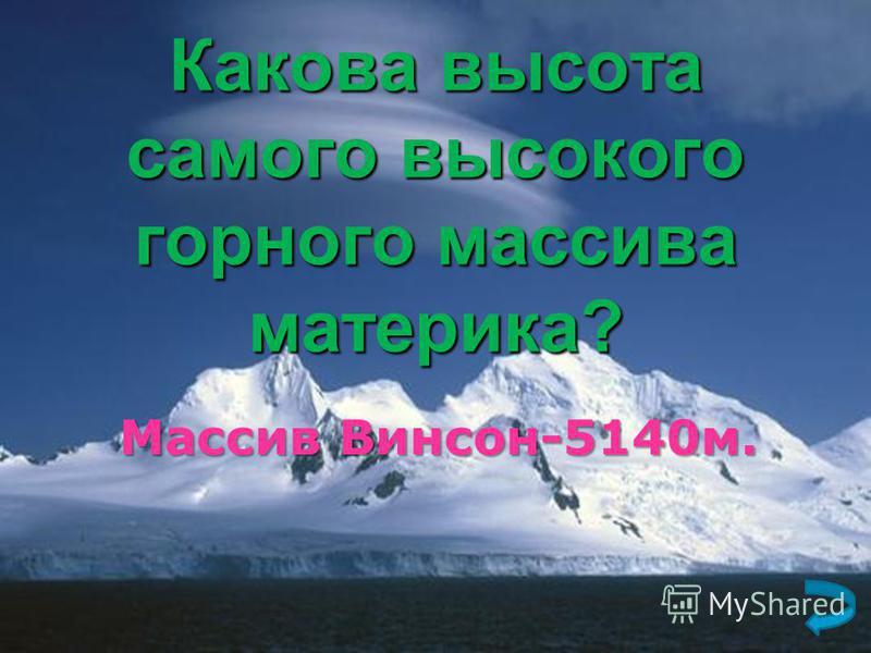 Какова высота самого высокого горного массива материка? Массив Винсон-5140 м.