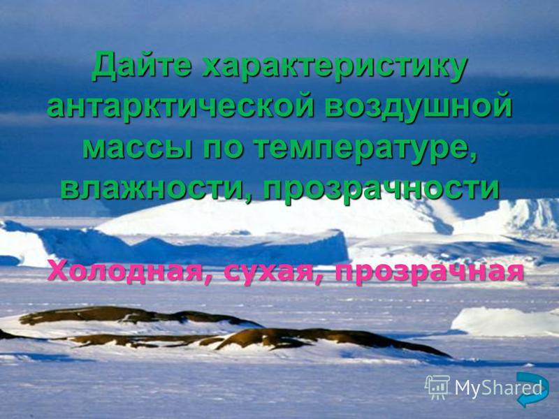 Дайте характеристику антарктической воздушной массы по температуре, влажности, прозрачности Холодная, сухая, прозрачная