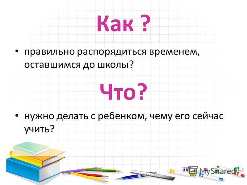 Как ? правильно распорядиться временем, оставшимся до школы? Что? нужно делать с ребенком, чему его сейчас учить?