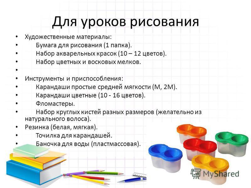 Для уроков рисования Художественные материалы: Бумага для рисования (1 папка). Набор акварельных красок (10 – 12 цветов). Набор цветных и восковых мелков. Инструменты и приспособления: Карандаши простые средней мягкости (М, 2М). Карандаши цветные (10