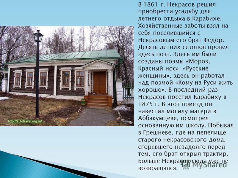 В 1861 г. Некрасов решил приобрести усадьбу для летнего отдыха в Карабихе. Хозяйственные заботы взял на себя поселившийся с Некрасовым его брат Федор. Десять летних сезонов провел здесь поэт. Здесь им были созданы поэмы «Мороз, Красный нос», «Русские