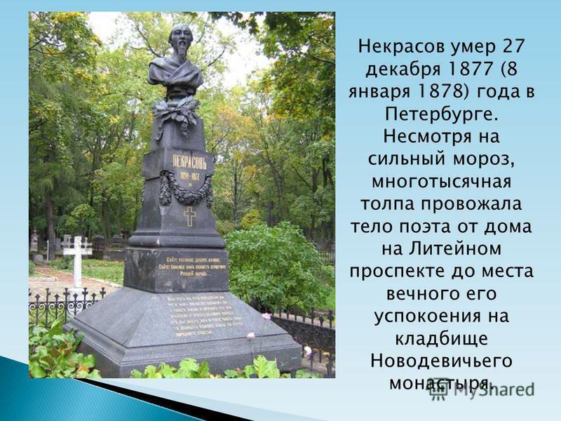 Некрасов умер 27 декабря 1877 (8 января 1878) года в Петербурге. Несмотря на сильный мороз, многотысячная толпа провожала тело поэта от дома на Литейном проспекте до места вечного его успокоения на кладбище Новодевичьего монастыря.